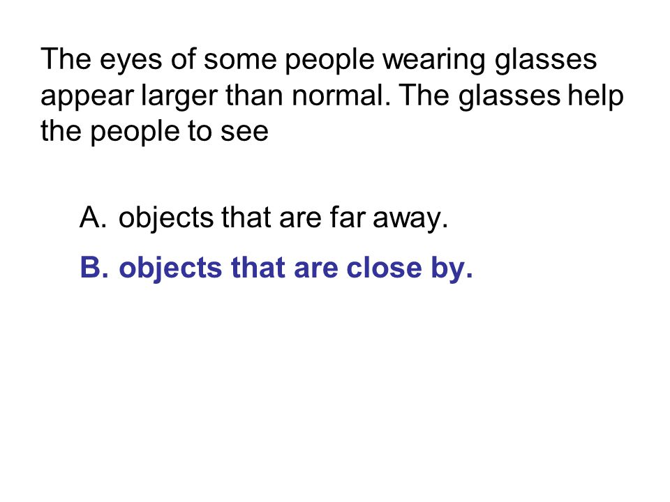 The eyes of some people wearing glasses appear larger than normal