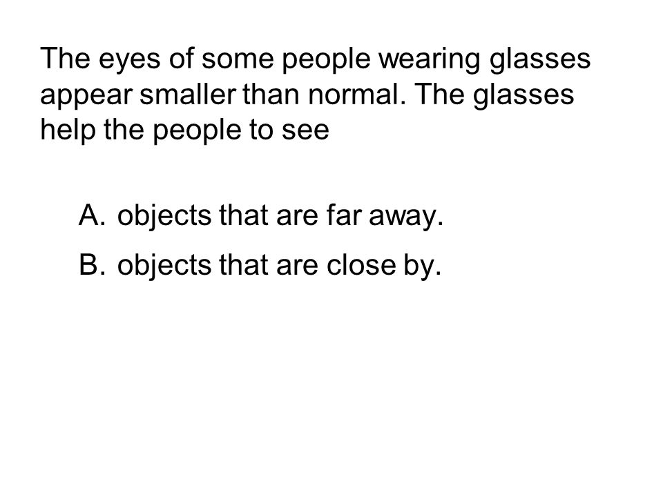 The eyes of some people wearing glasses appear smaller than normal