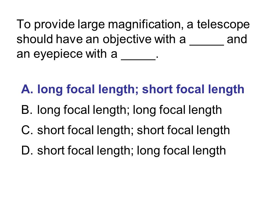 To provide large magnification, a telescope should have an objective with a _____ and an eyepiece with a _____.