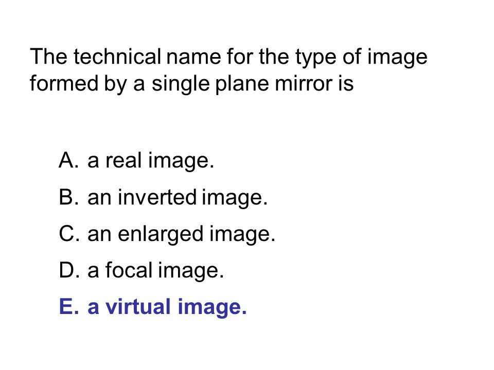 The technical name for the type of image formed by a single plane mirror is