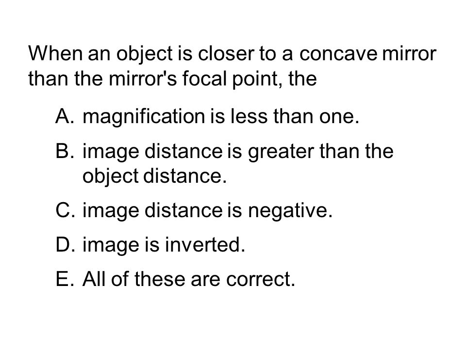 When an object is closer to a concave mirror than the mirror s focal point, the