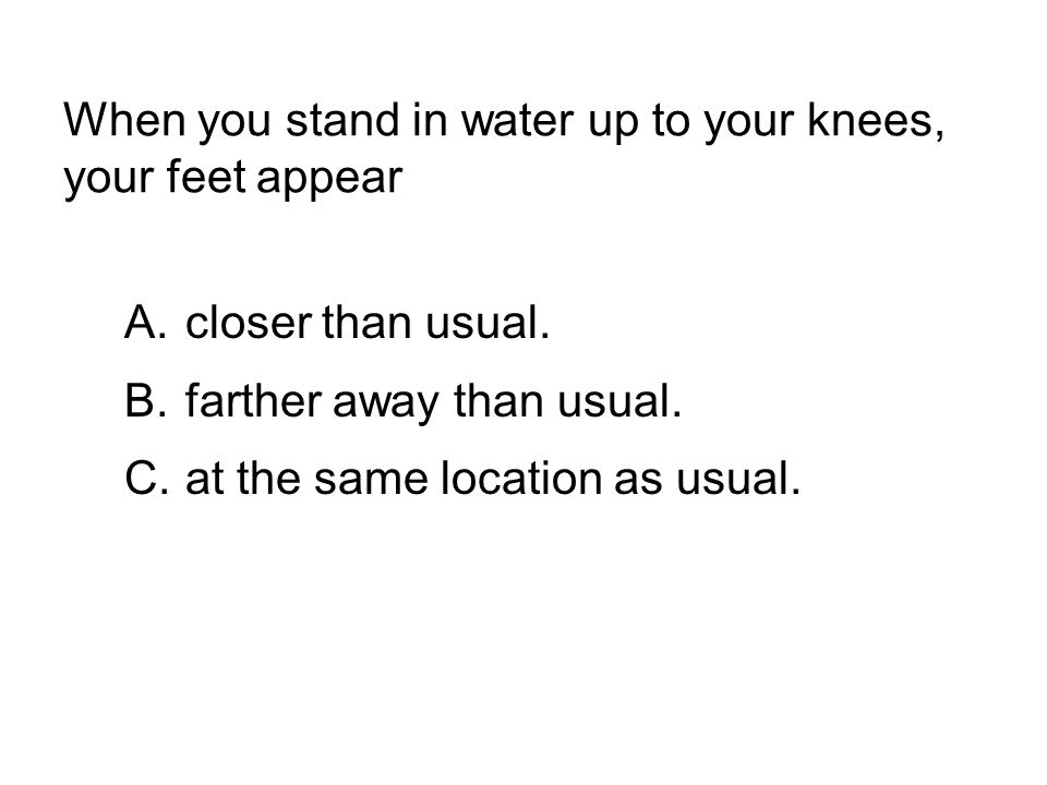 When you stand in water up to your knees, your feet appear