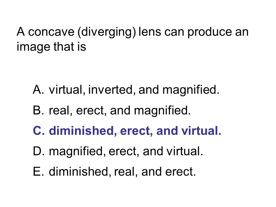 A concave (diverging) lens can produce an image that is