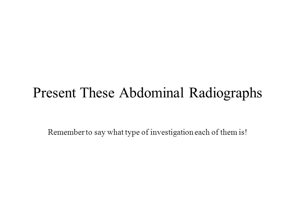 Present These Abdominal Radiographs