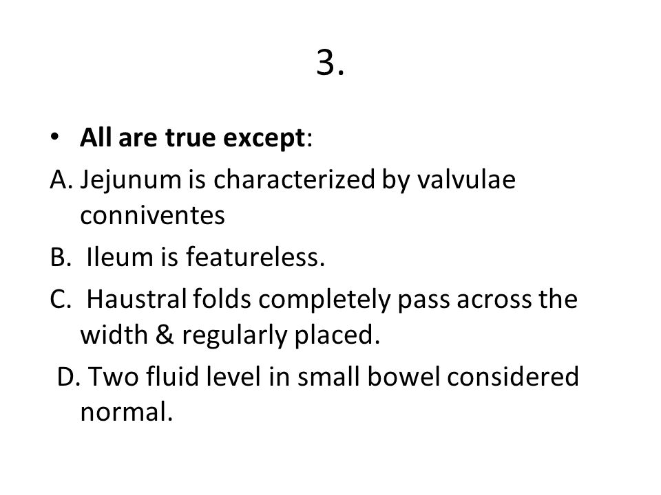 3. All are true except: A. Jejunum is characterized by valvulae conniventes. B. Ileum is featureless.