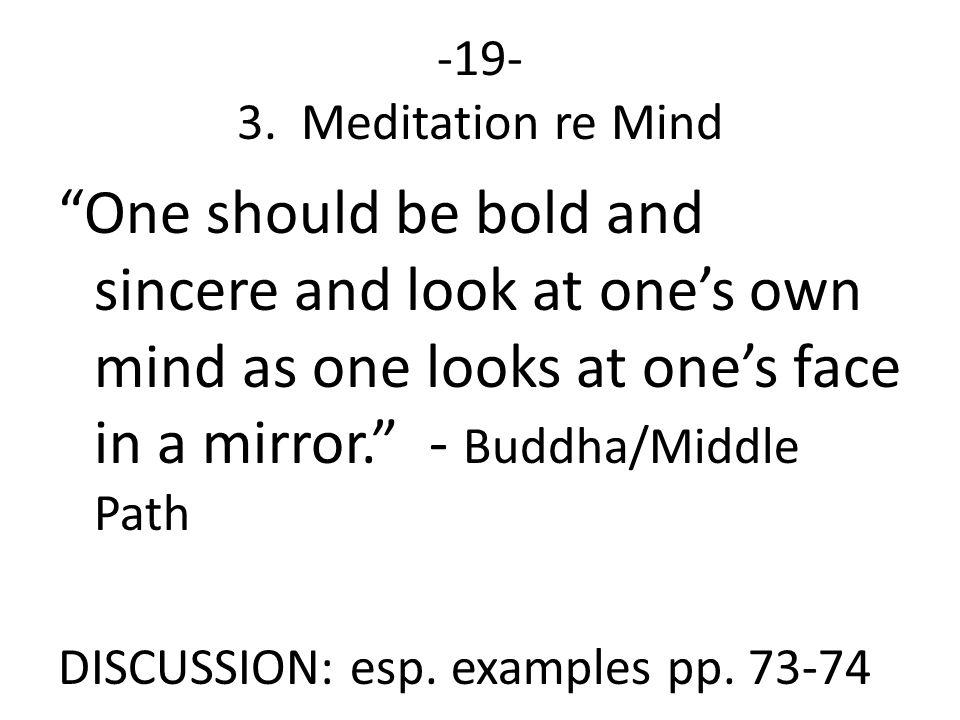 -19- 3. Meditation re Mind One should be bold and sincere and look at one's own mind as one looks at one's face in a mirror. - Buddha/Middle Path.