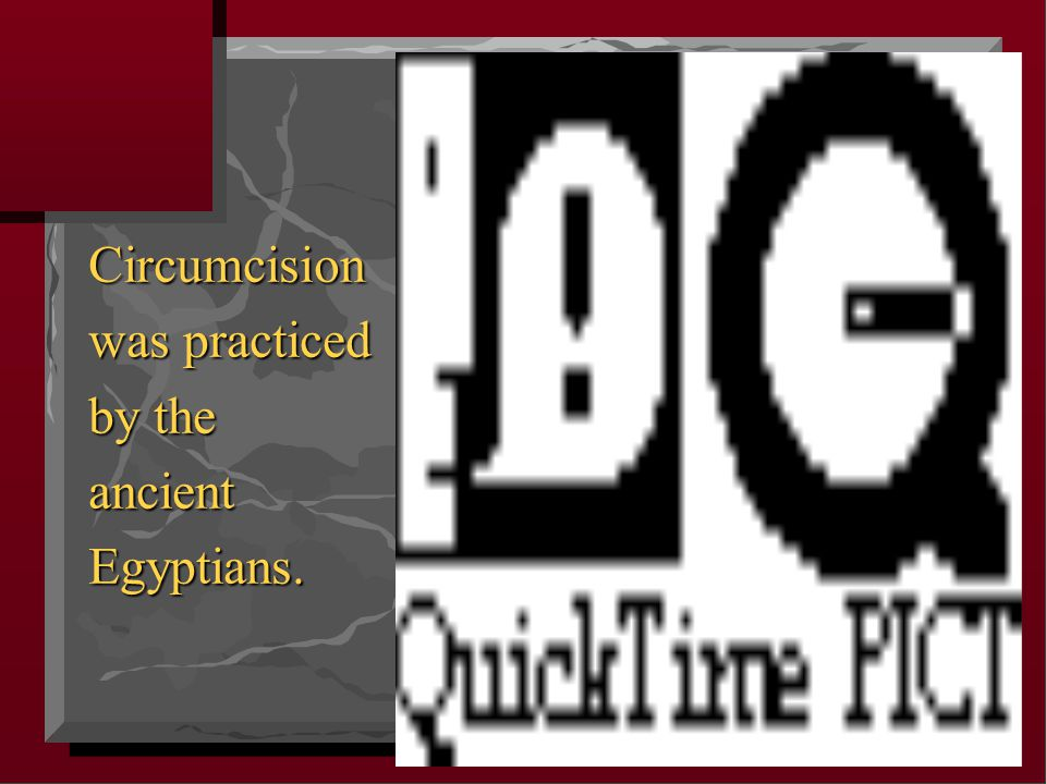 Circumcision was practiced by the ancient Egyptians.