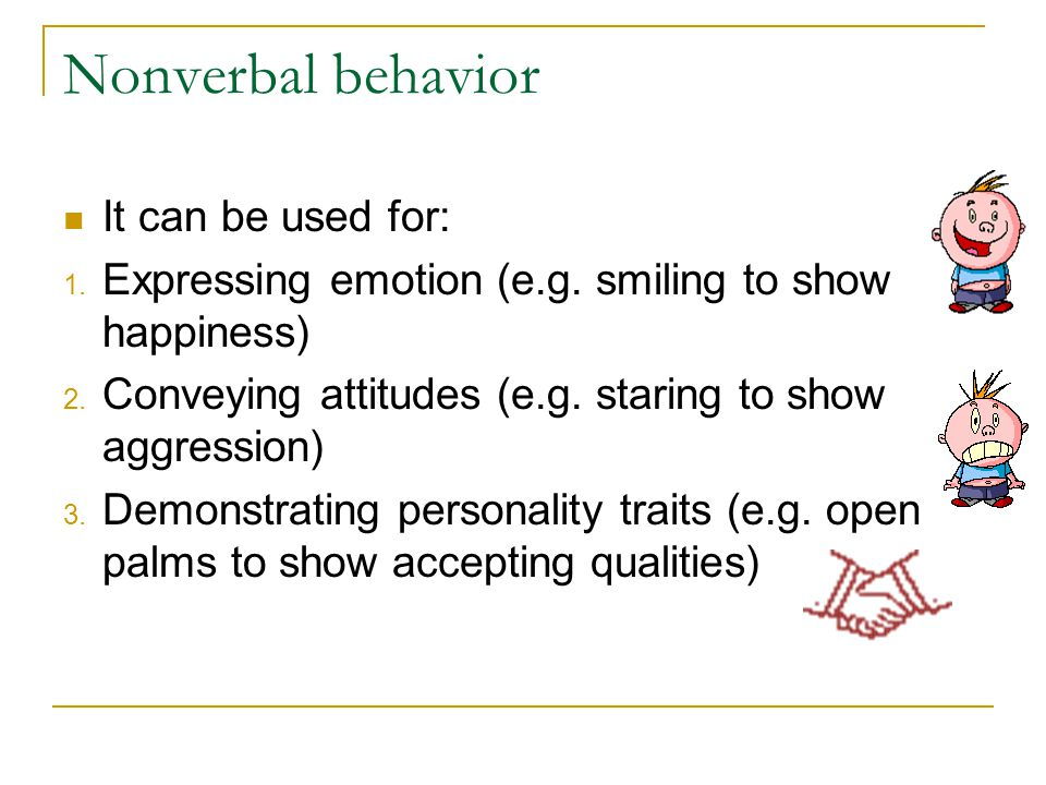 Nonverbal behavior It can be used for: