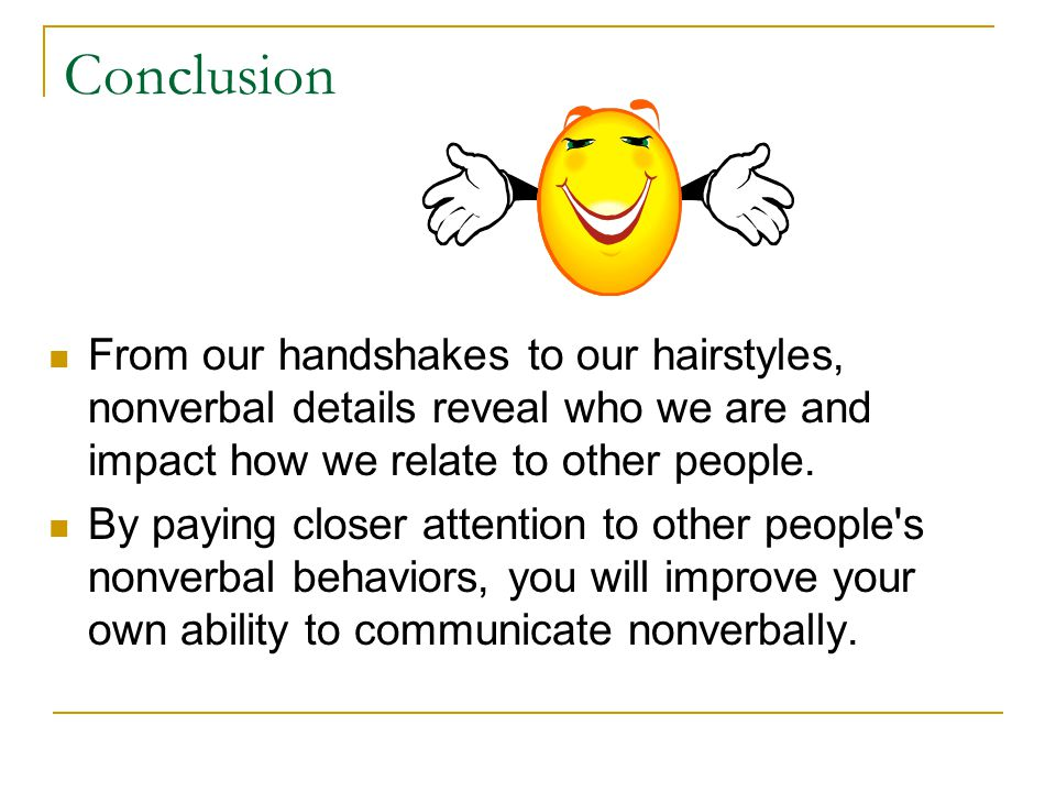 Conclusion From our handshakes to our hairstyles, nonverbal details reveal who we are and impact how we relate to other people.
