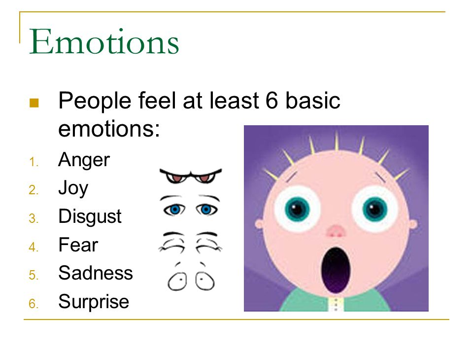 Emotions People feel at least 6 basic emotions: Anger Joy Disgust Fear