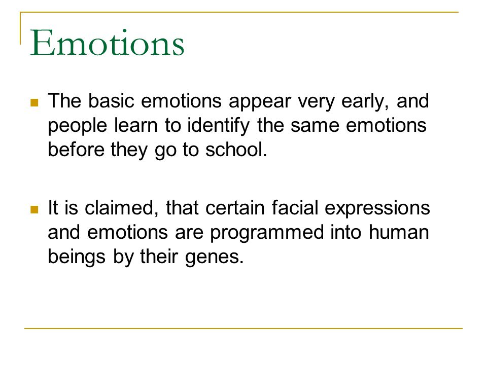 Emotions The basic emotions appear very early, and people learn to identify the same emotions before they go to school.