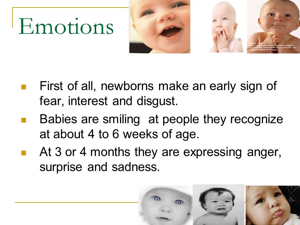 Emotions First of all, newborns make an early sign of fear, interest and disgust.
