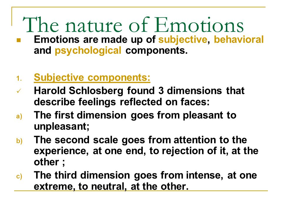 The nature of Emotions Emotions are made up of subjective, behavioral and psychological components.