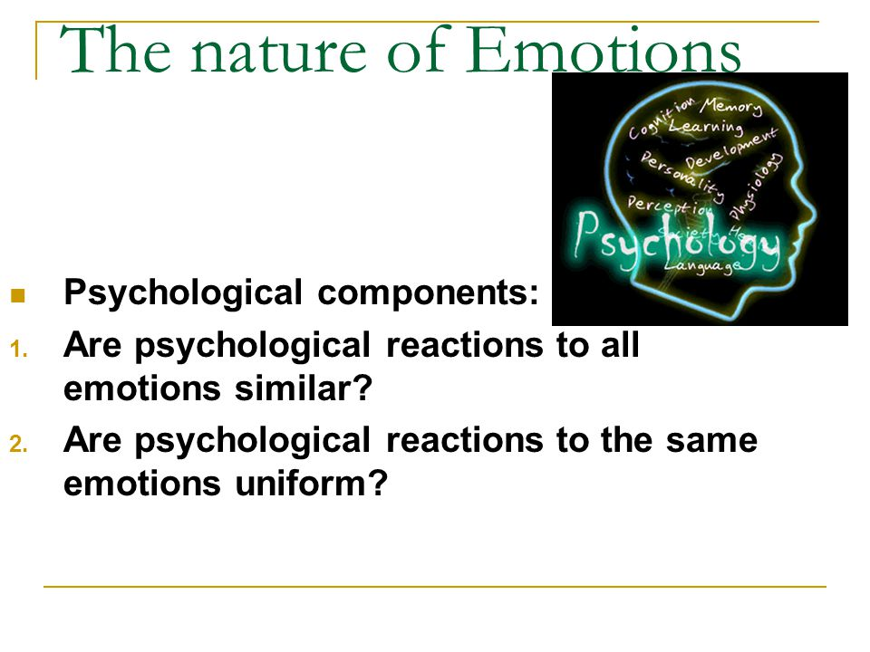 The nature of Emotions Psychological components: