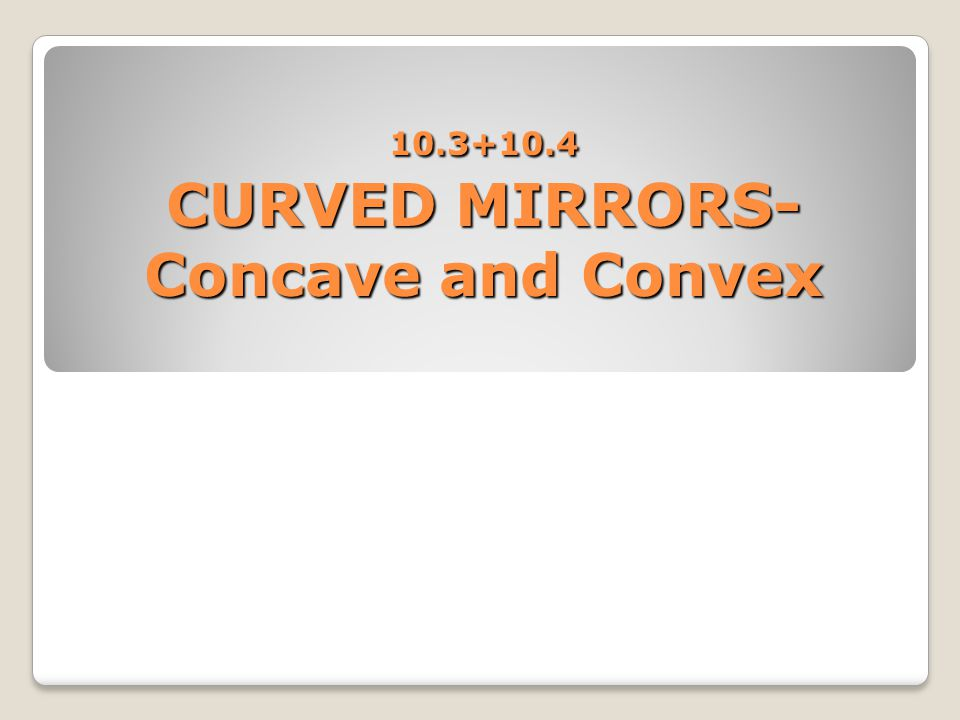 10.3+10.4 CURVED MIRRORS-Concave and Convex