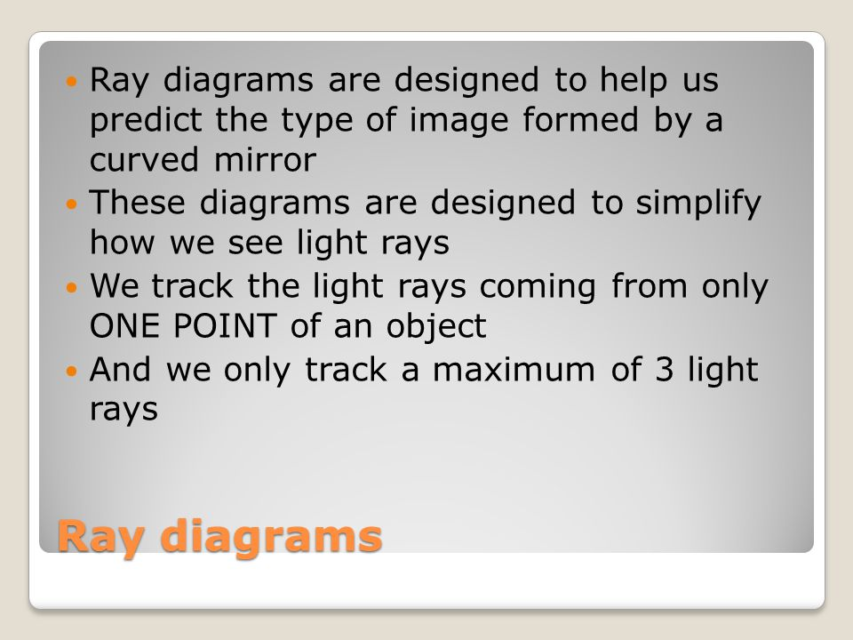 Ray diagrams are designed to help us predict the type of image formed by a curved mirror