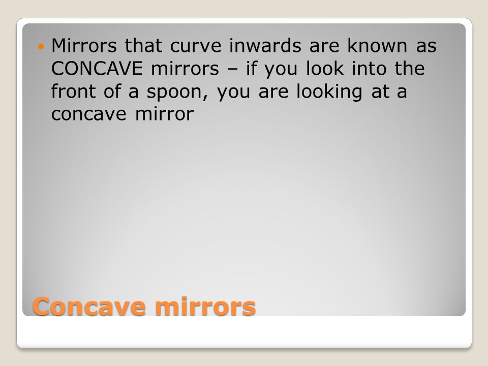 Mirrors that curve inwards are known as CONCAVE mirrors – if you look into the front of a spoon, you are looking at a concave mirror