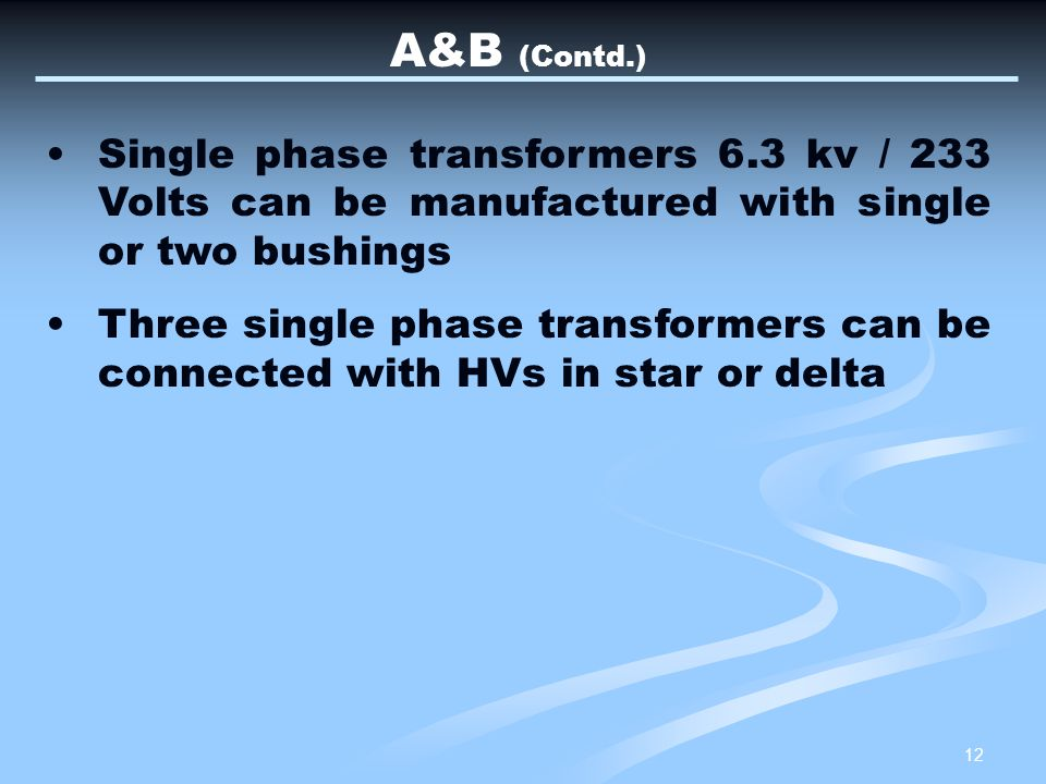 A&B (Contd.) Single phase transformers 6.3 kv / 233 Volts can be manufactured with single or two bushings.