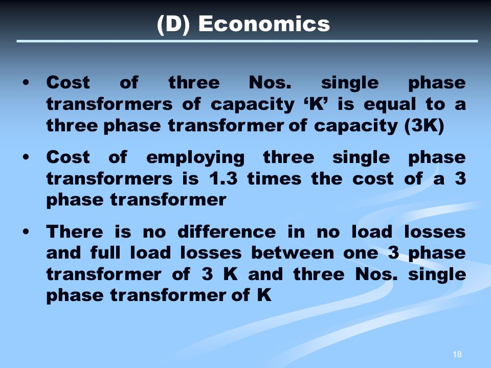 (D) Economics Cost of three Nos. single phase transformers of capacity 'K' is equal to a three phase transformer of capacity (3K)
