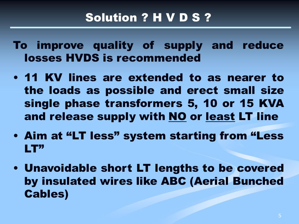 Solution H V D S To improve quality of supply and reduce losses HVDS is recommended.