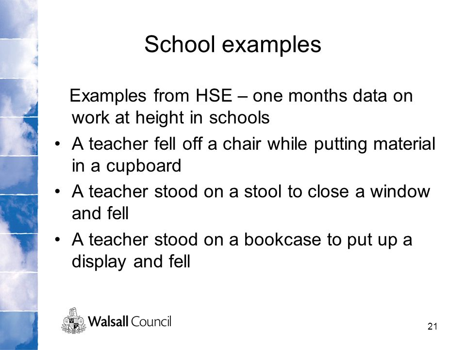 School examples Examples from HSE – one months data on work at height in schools. A teacher fell off a chair while putting material in a cupboard.