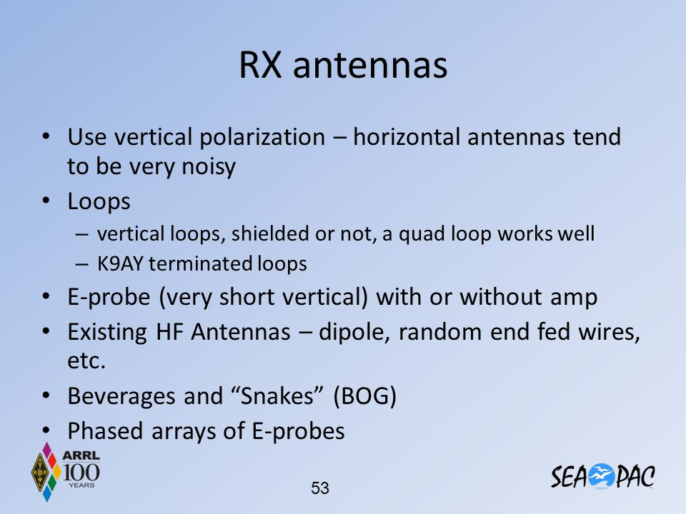 RX antennas Use vertical polarization – horizontal antennas tend to be very noisy. Loops. vertical loops, shielded or not, a quad loop works well.