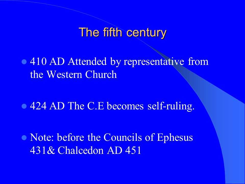 The fifth century 410 AD Attended by representative from the Western Church. 424 AD The C.E becomes self-ruling.
