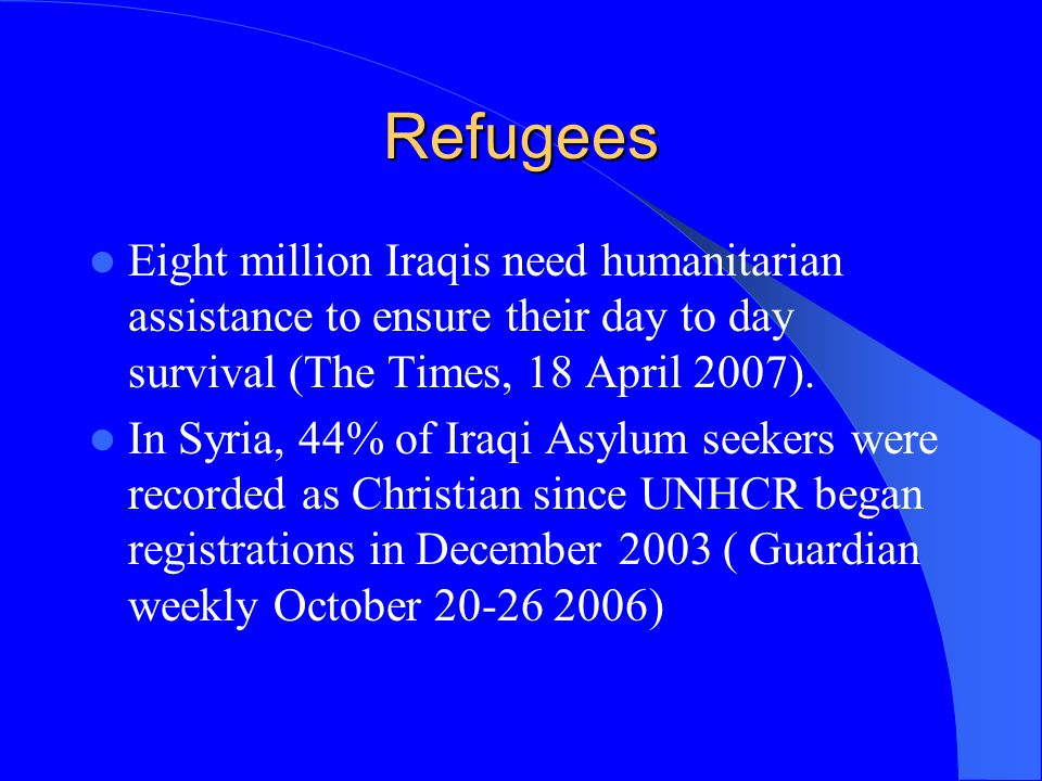 Refugees Eight million Iraqis need humanitarian assistance to ensure their day to day survival (The Times, 18 April 2007).
