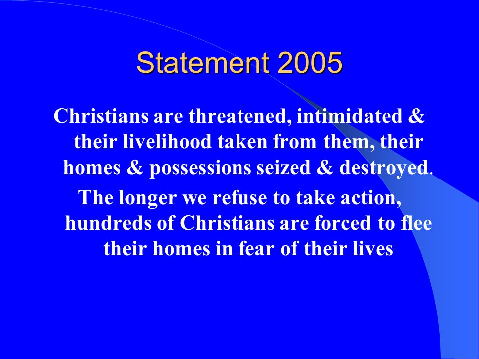 Statement 2005 Christians are threatened, intimidated & their livelihood taken from them, their homes & possessions seized & destroyed.