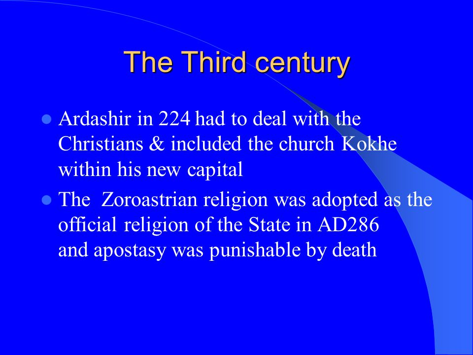 The Third century Ardashir in 224 had to deal with the Christians & included the church Kokhe within his new capital.