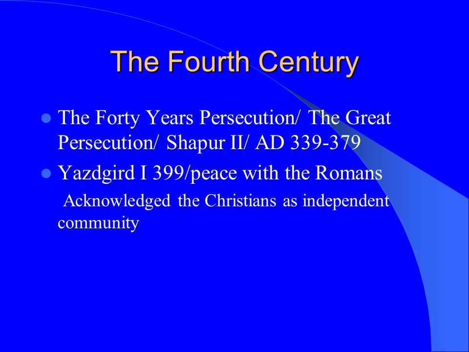 The Fourth Century The Forty Years Persecution/ The Great Persecution/ Shapur II/ AD 339-379. Yazdgird I 399/peace with the Romans.