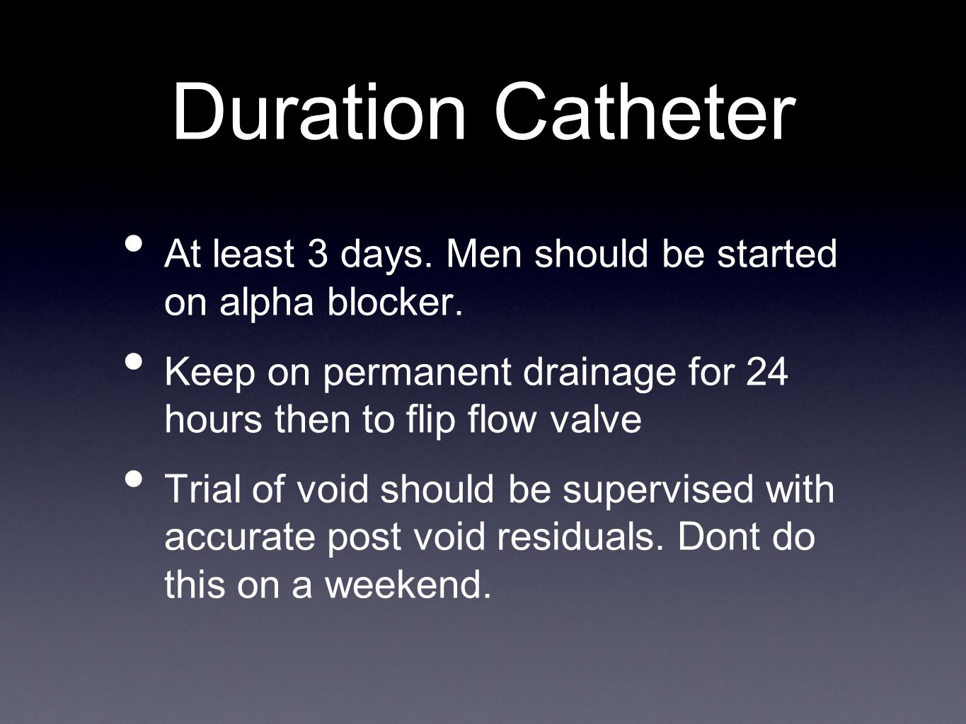 Duration Catheter At least 3 days. Men should be started on alpha blocker. Keep on permanent drainage for 24 hours then to flip flow valve.