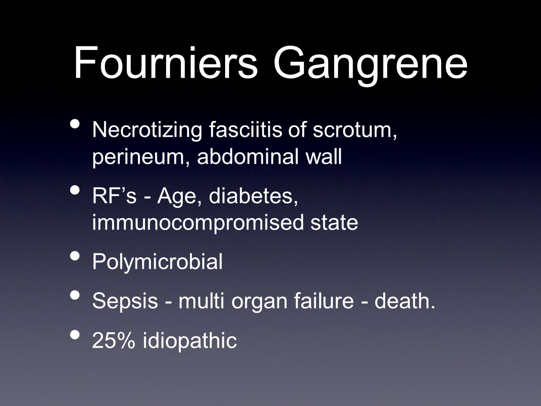 Fourniers Gangrene Necrotizing fasciitis of scrotum, perineum, abdominal wall. RF's - Age, diabetes, immunocompromised state.