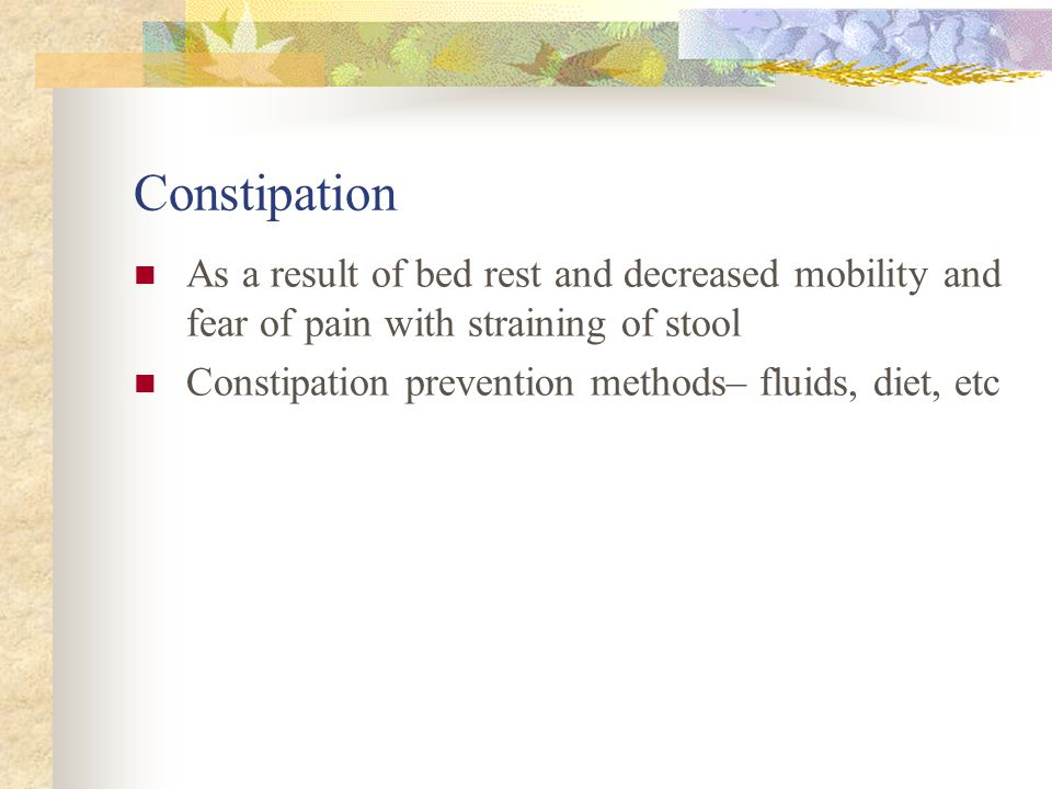 Constipation As a result of bed rest and decreased mobility and fear of pain with straining of stool.