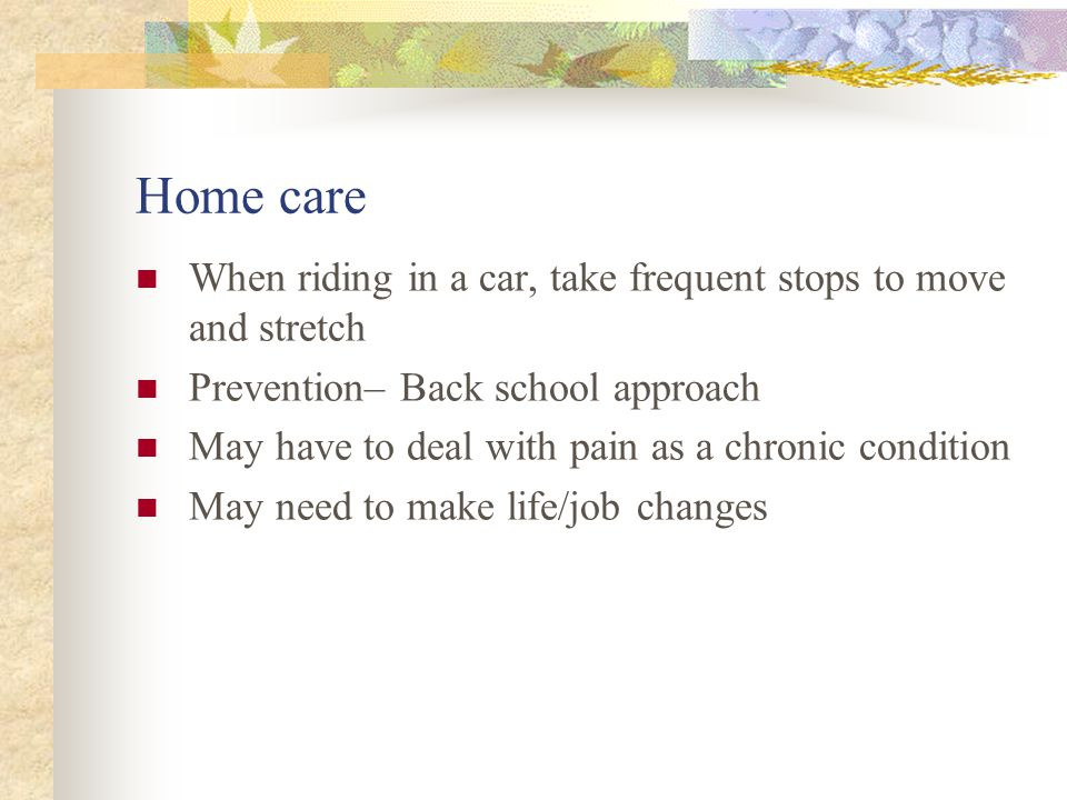 Home care When riding in a car, take frequent stops to move and stretch. Prevention– Back school approach.