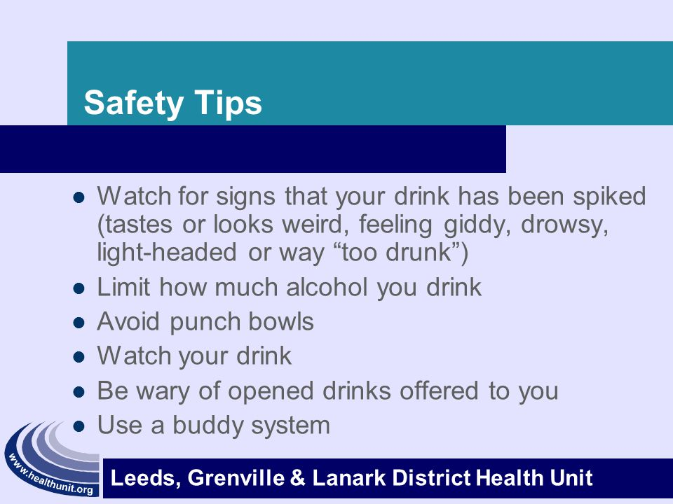 Safety Tips Watch for signs that your drink has been spiked (tastes or looks weird, feeling giddy, drowsy, light-headed or way too drunk )