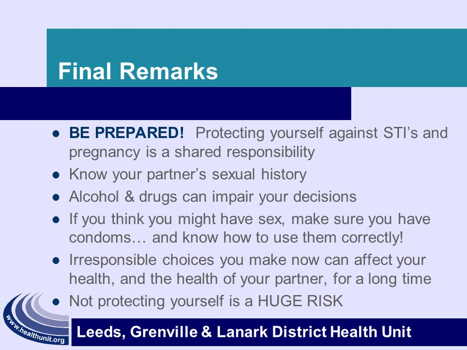 Final Remarks BE PREPARED! Protecting yourself against STI's and pregnancy is a shared responsibility.