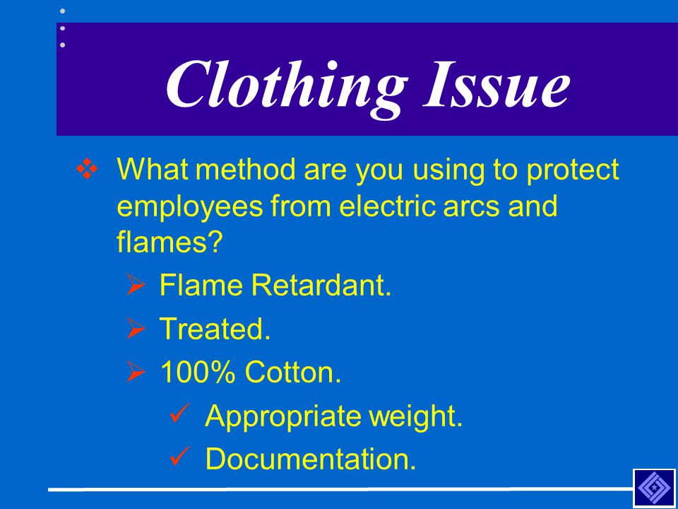 Clothing Issue What method are you using to protect employees from electric arcs and flames Flame Retardant.