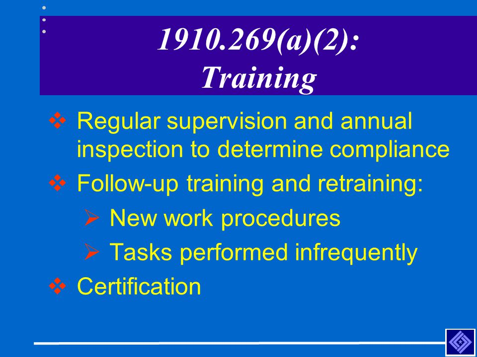 1910.269(a)(2): Training Regular supervision and annual inspection to determine compliance. Follow-up training and retraining: