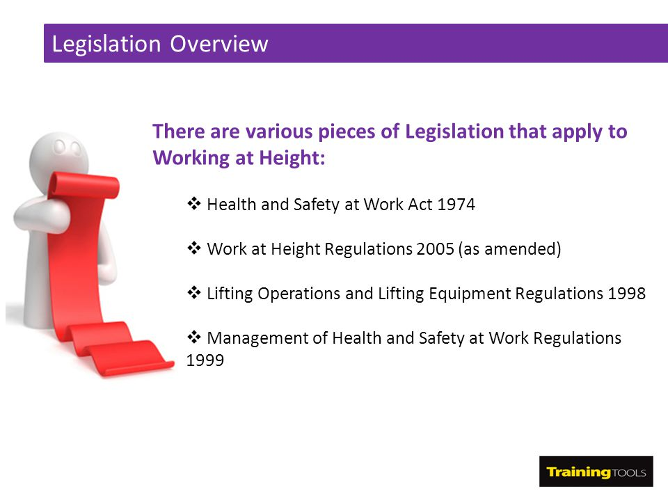 Legislation Overview There are various pieces of Legislation that apply to Working at Height: Health and Safety at Work Act 1974.