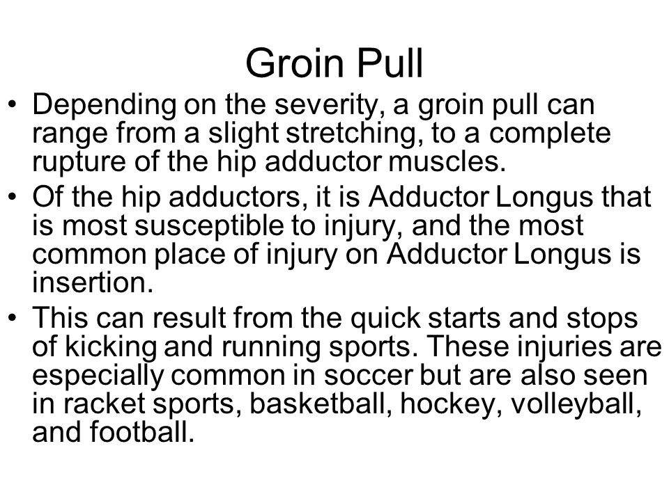 Groin Pull Depending on the severity, a groin pull can range from a slight stretching, to a complete rupture of the hip adductor muscles.