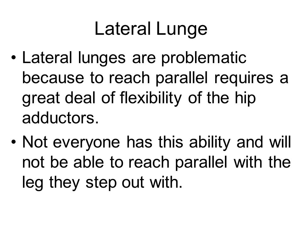 Lateral Lunge Lateral lunges are problematic because to reach parallel requires a great deal of flexibility of the hip adductors.