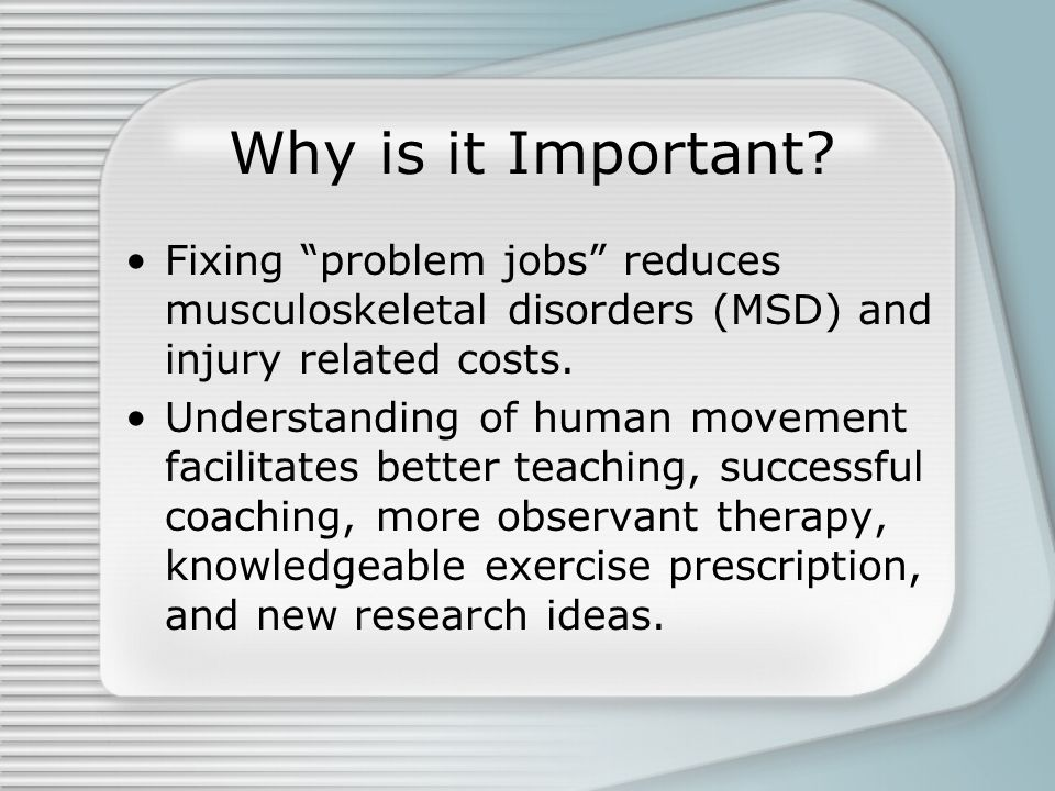 Why is it Important Fixing problem jobs reduces musculoskeletal disorders (MSD) and injury related costs.