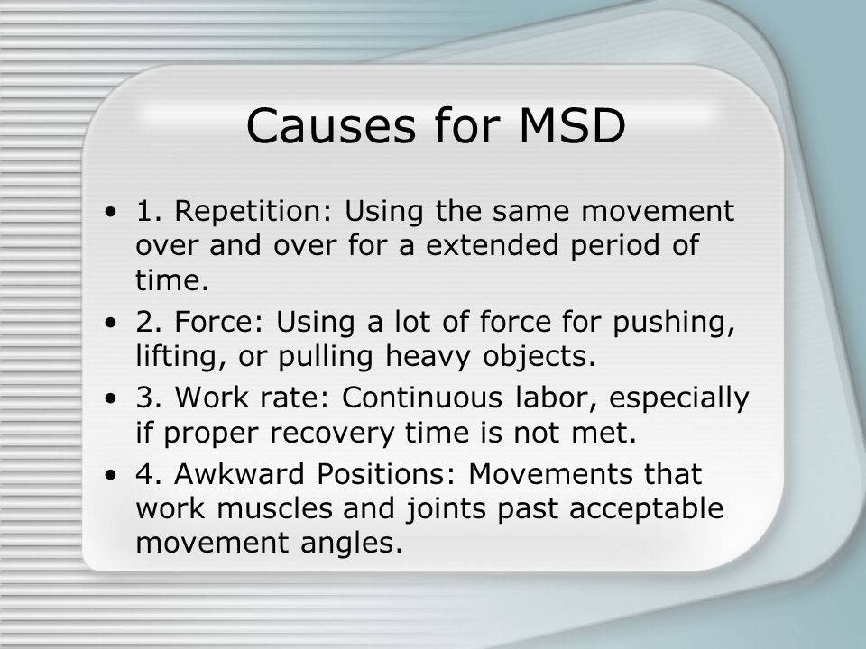 Causes for MSD 1. Repetition: Using the same movement over and over for a extended period of time.