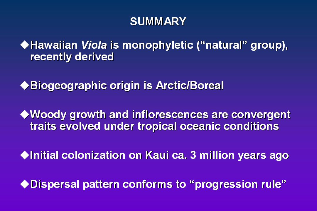 SUMMARY Hawaiian Viola is monophyletic (a natural group , recently derived. Biogeographic origin is Arctic/Boreal.