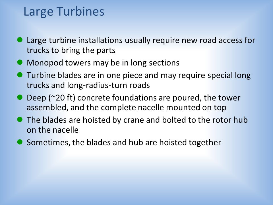 Large Turbines Large turbine installations usually require new road access for trucks to bring the parts.