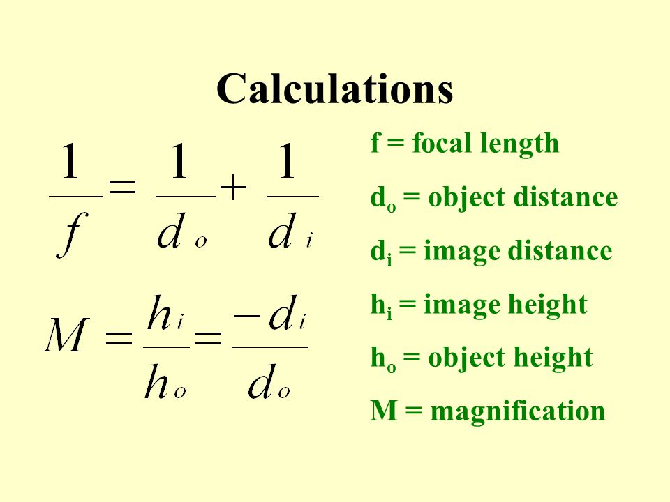 Calculations f = focal length do = object distance di = image distance