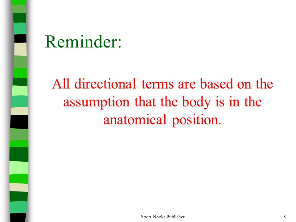 Reminder: All directional terms are based on the assumption that the body is in the anatomical position.