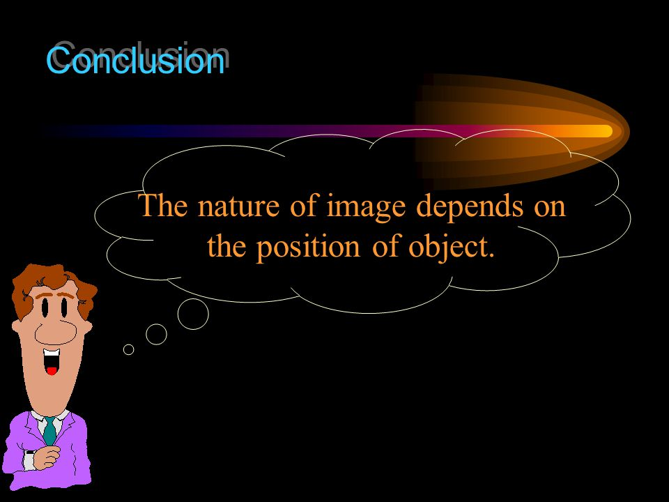 The nature of image depends on the position of object.