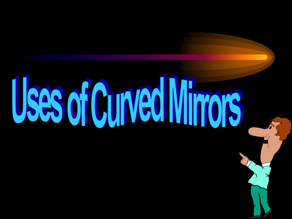 Uses of Curved Mirrors
